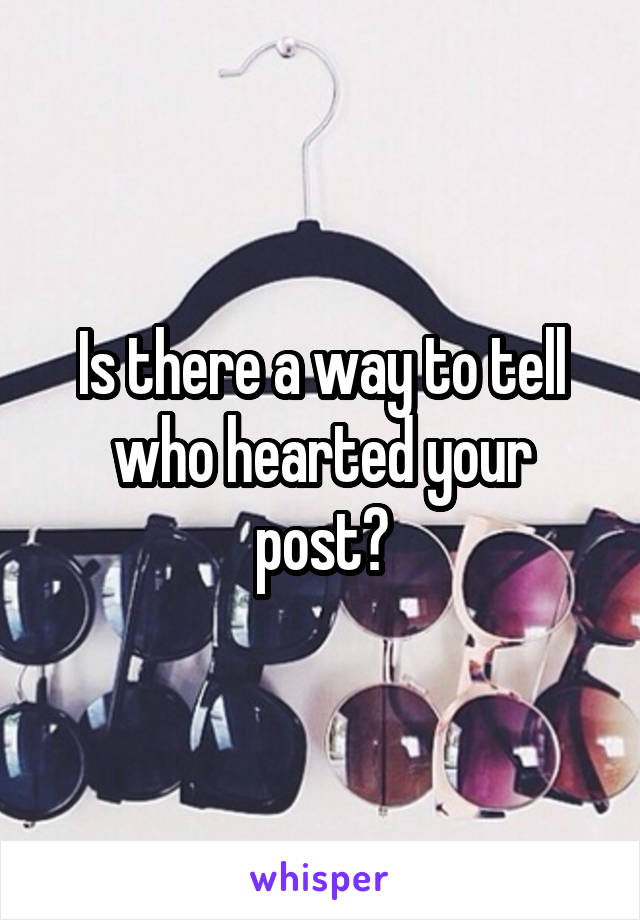 Is there a way to tell who hearted your post?