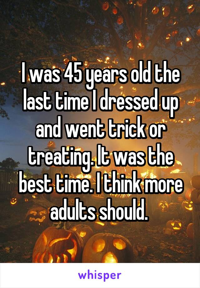 I was 45 years old the last time I dressed up and went trick or treating. It was the best time. I think more adults should.