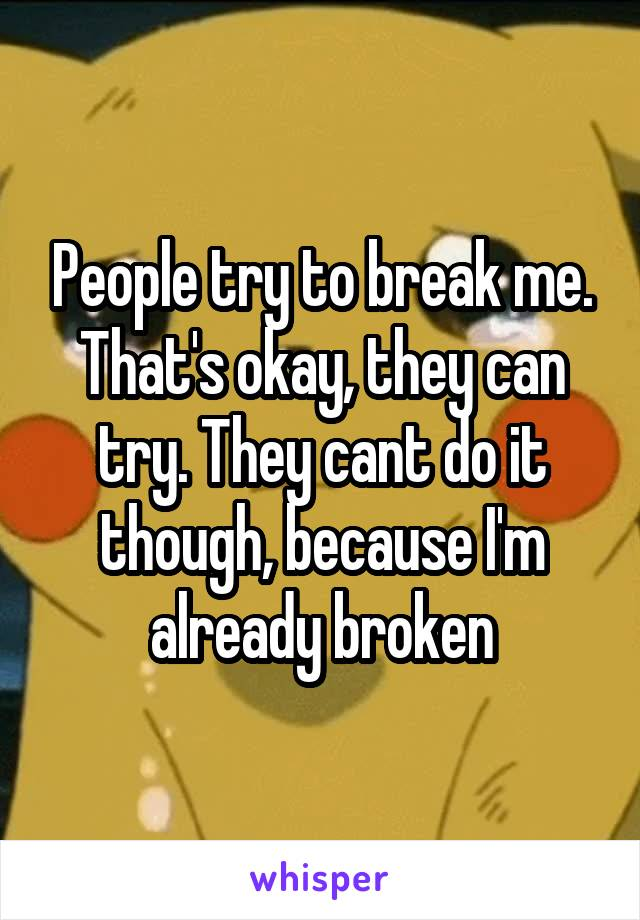 People try to break me. That's okay, they can try. They cant do it though, because I'm already broken