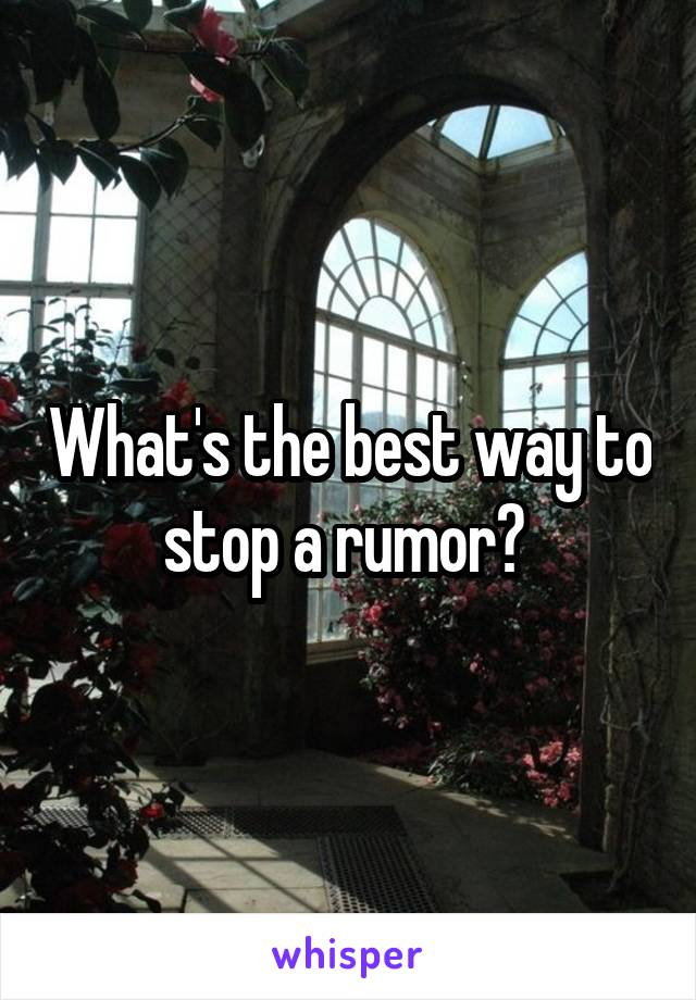 What's the best way to stop a rumor?