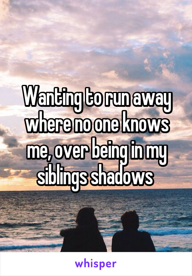 Wanting to run away where no one knows me, over being in my siblings shadows