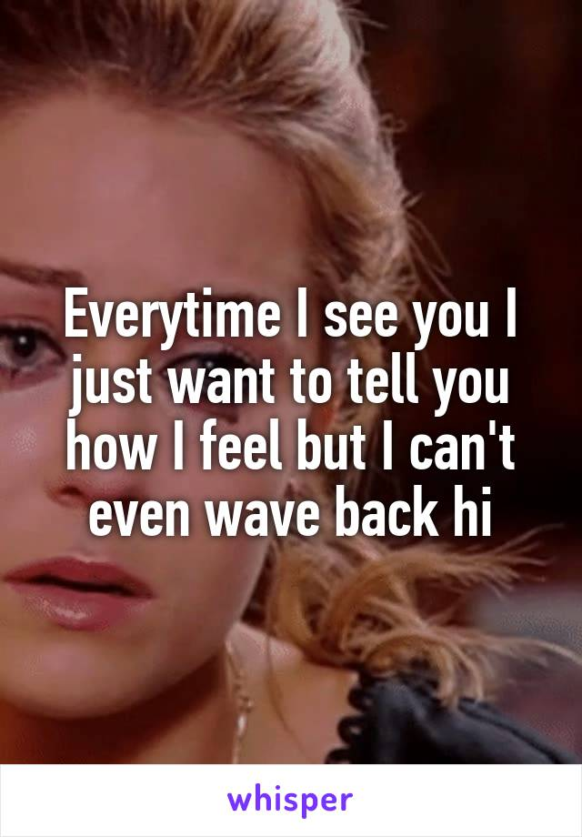 Everytime I see you I just want to tell you how I feel but I can't even wave back hi