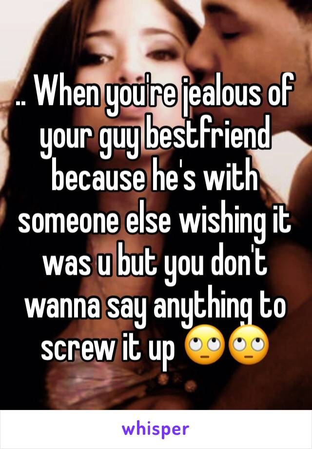 .. When you're jealous of your guy bestfriend because he's with someone else wishing it was u but you don't wanna say anything to screw it up 🙄🙄