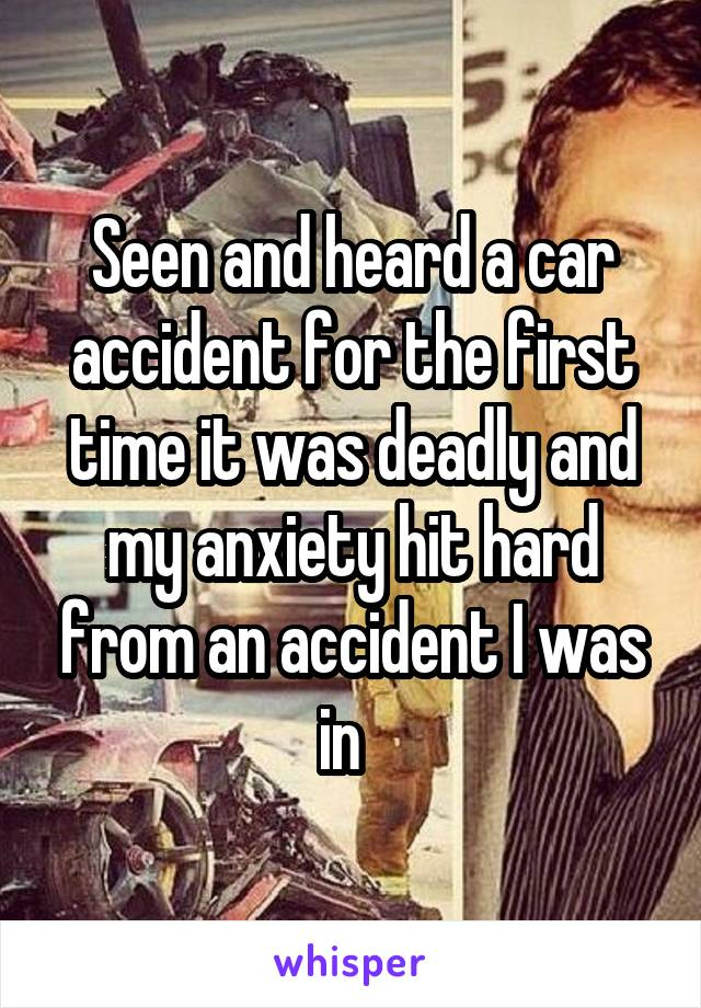 Seen and heard a car accident for the first time it was deadly and my anxiety hit hard from an accident I was in