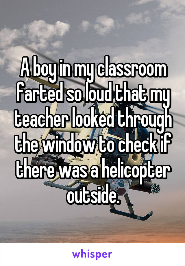 A boy in my classroom farted so loud that my teacher looked through the window to check if there was a helicopter outside.