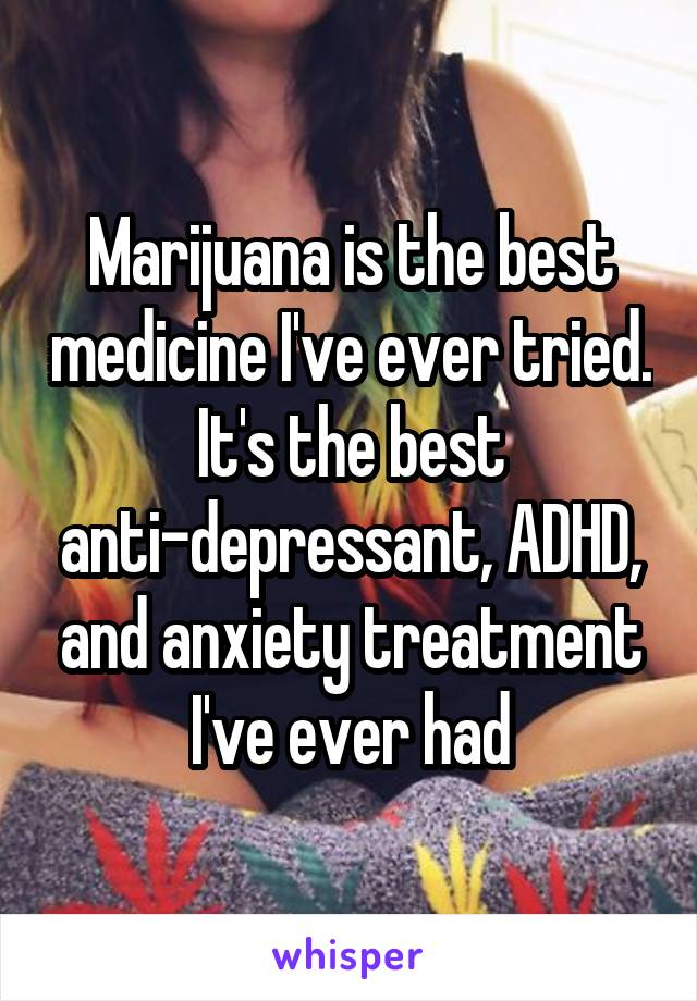 Marijuana is the best medicine I've ever tried. It's the best anti-depressant, ADHD, and anxiety treatment I've ever had