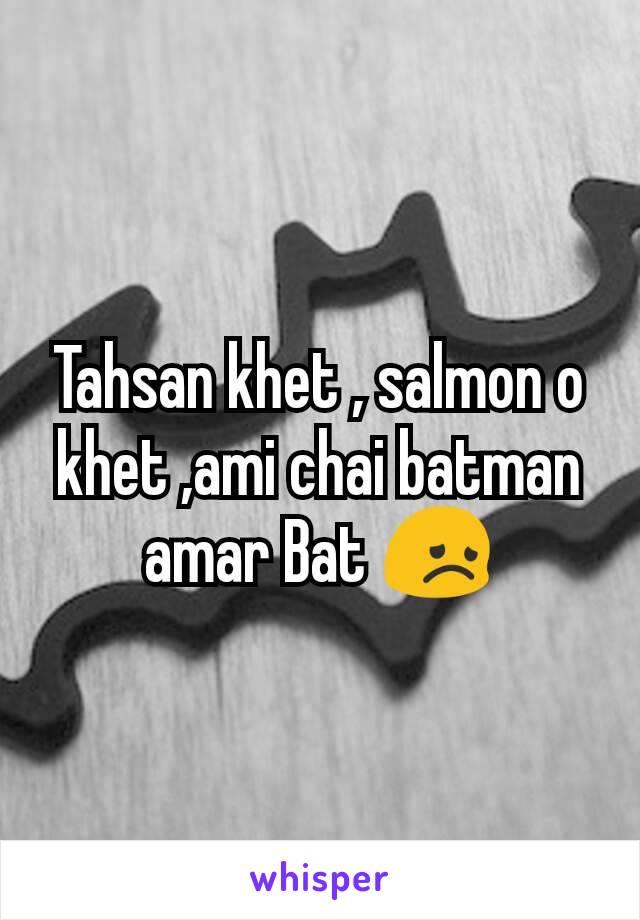 Tahsan khet , salmon o  khet ,ami chai batman amar Bat 😞