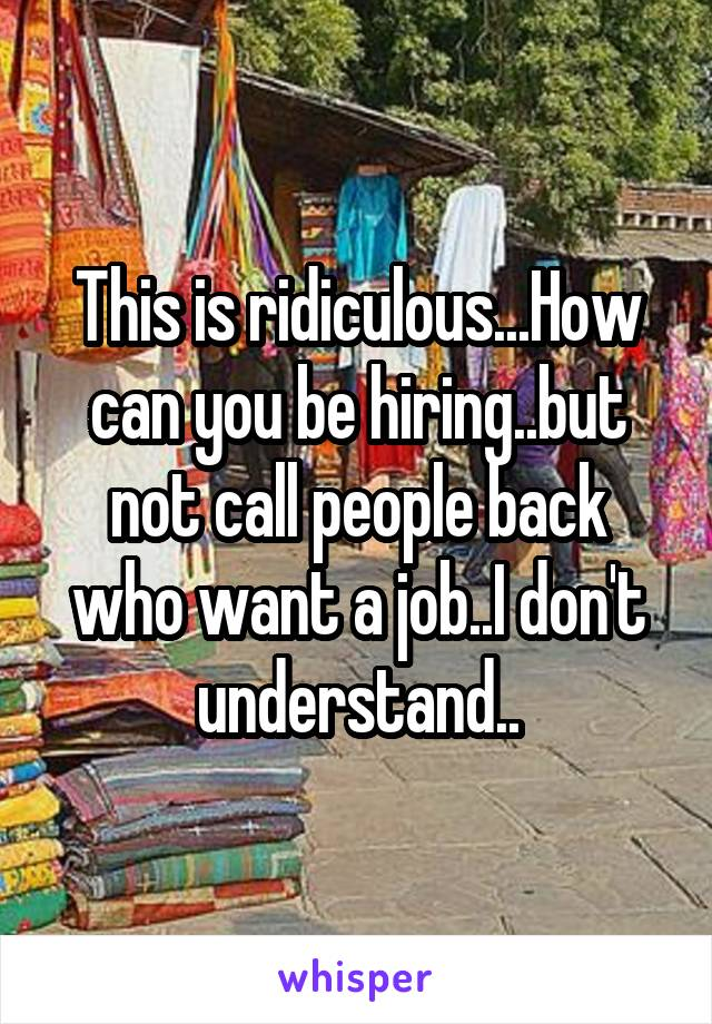 This is ridiculous...How can you be hiring..but not call people back who want a job..I don't understand..