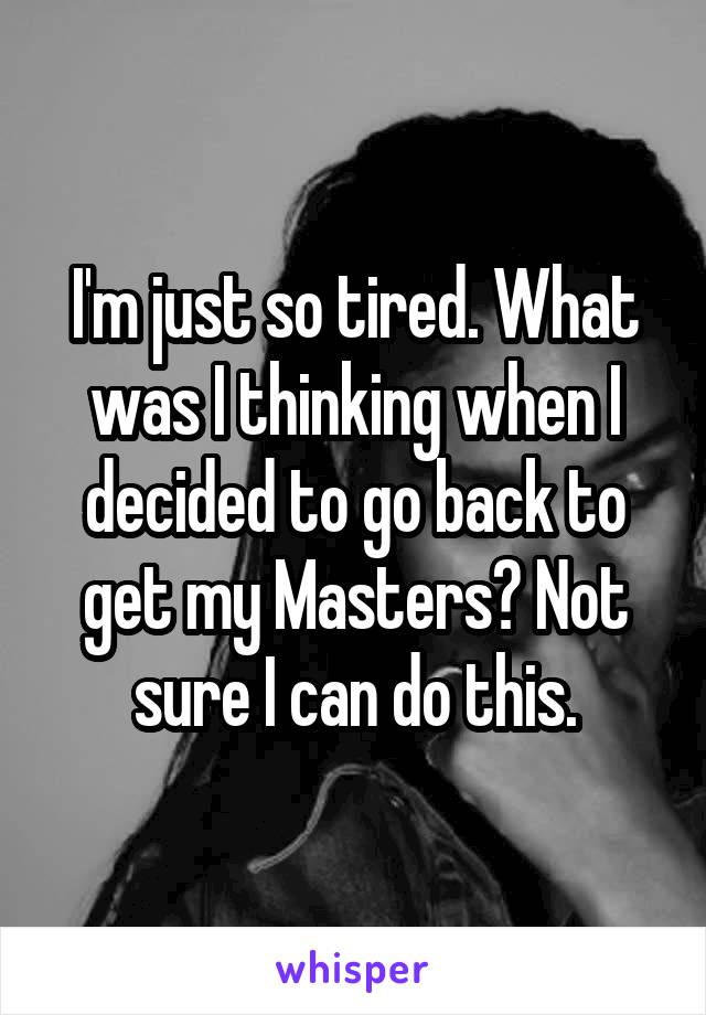 I'm just so tired. What was I thinking when I decided to go back to get my Masters? Not sure I can do this.