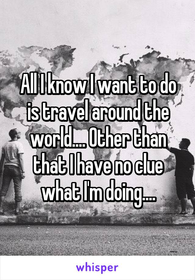 All I know I want to do is travel around the world.... Other than that I have no clue what I'm doing....