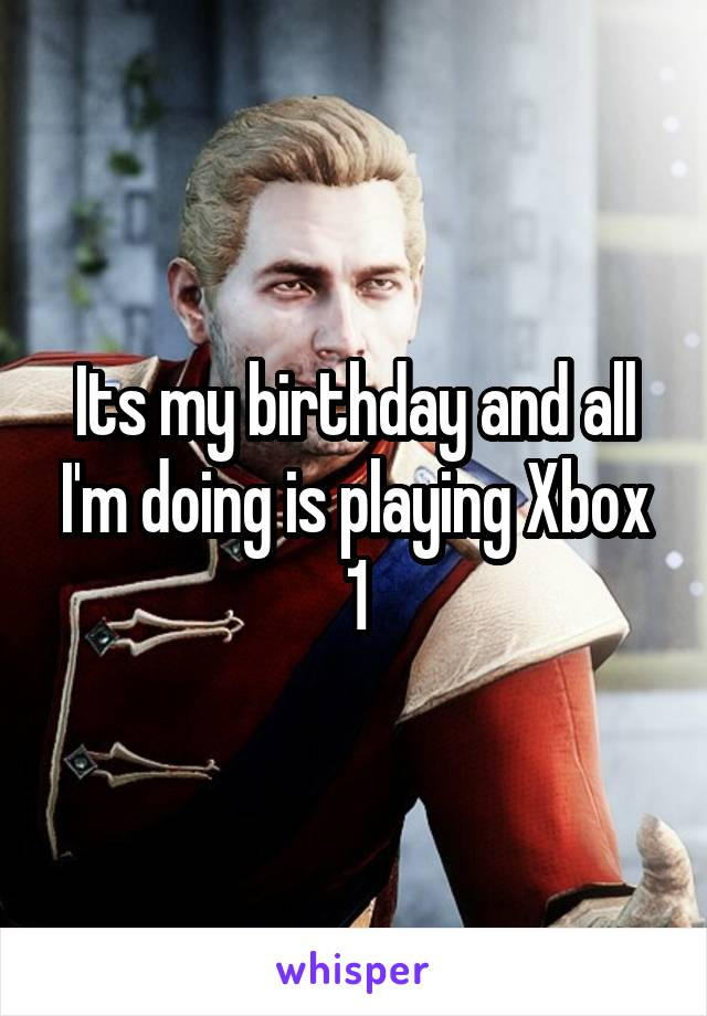 Its my birthday and all I'm doing is playing Xbox 1