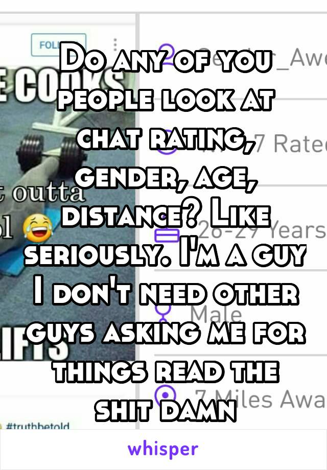 Do any of you people look at chat rating, gender, age, distance? Like seriously. I'm a guy I don't need other guys asking me for things read the shit damn
