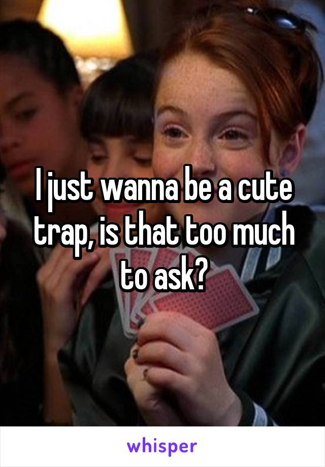 I just wanna be a cute trap, is that too much to ask?