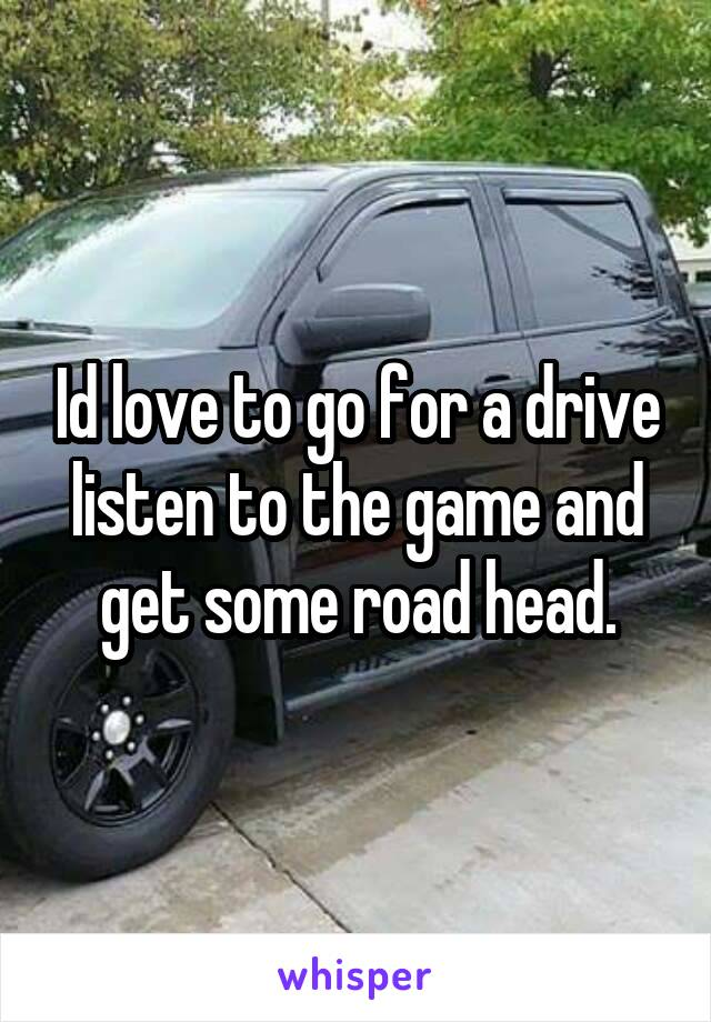Id love to go for a drive listen to the game and get some road head.