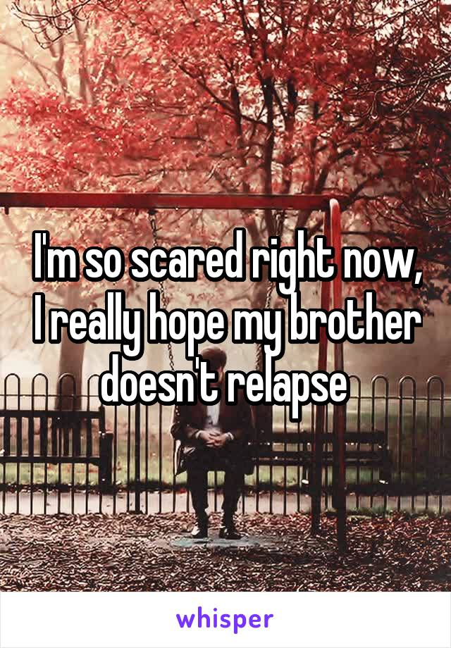 I'm so scared right now, I really hope my brother doesn't relapse