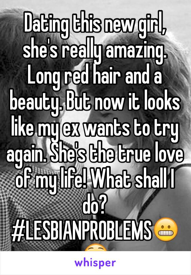 Dating this new girl, she's really amazing. Long red hair and a beauty. But now it looks like my ex wants to try again. She's the true love of my life! What shall I do? #LESBIANPROBLEMS😬😳