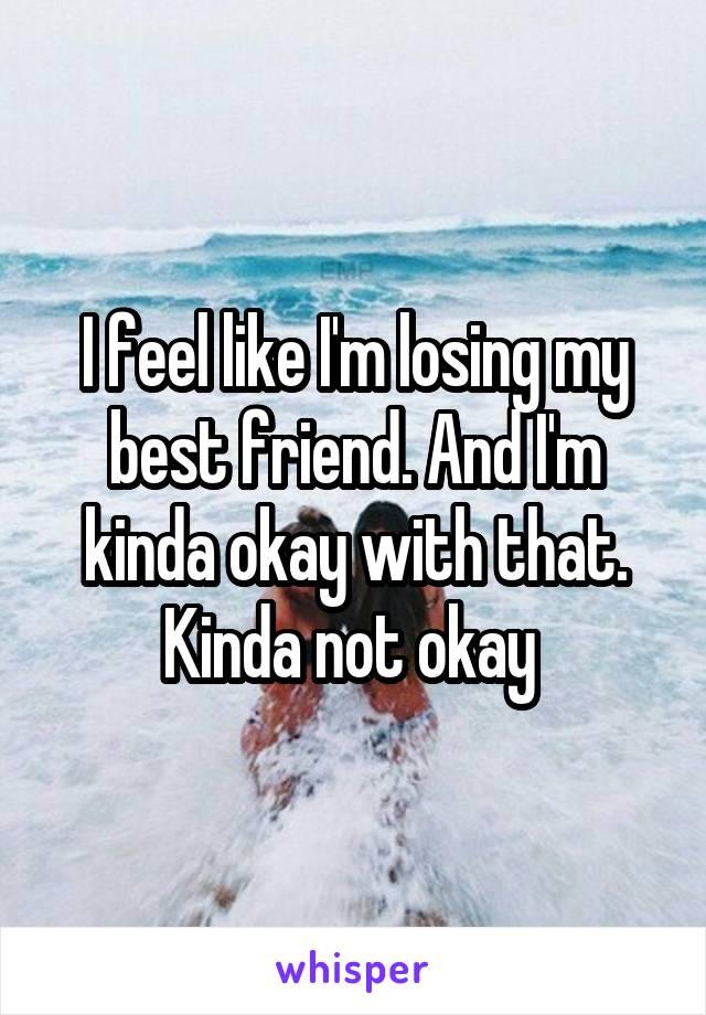 I feel like I'm losing my best friend. And I'm kinda okay with that. Kinda not okay