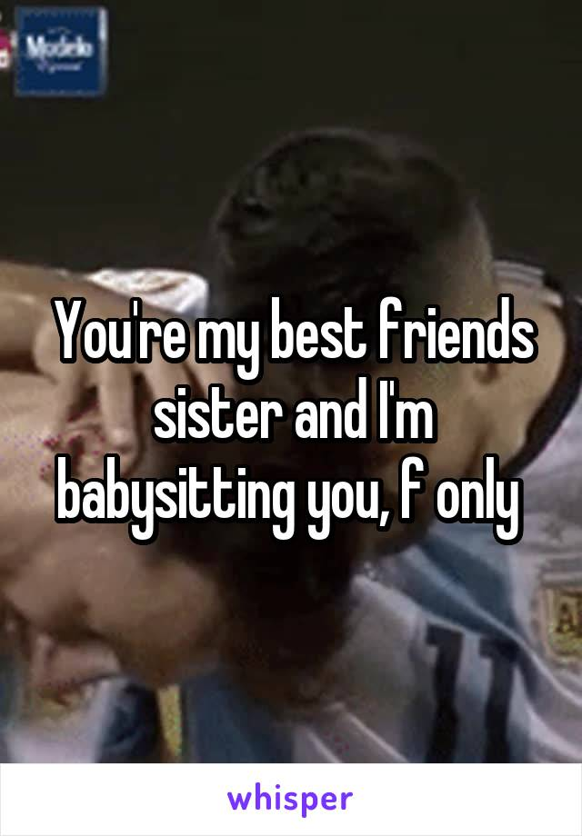 You're my best friends sister and I'm babysitting you, f only