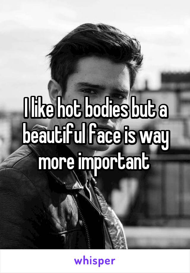 I like hot bodies but a beautiful face is way more important
