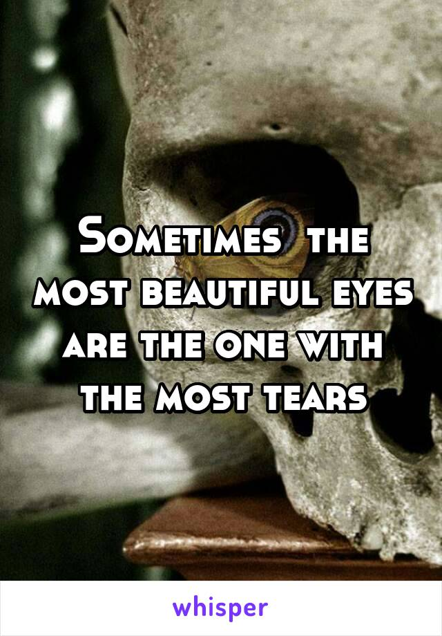 Sometimes  the most beautiful eyes are the one with the most tears