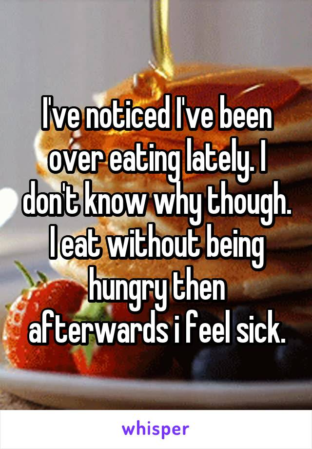 I've noticed I've been over eating lately. I don't know why though. I eat without being hungry then afterwards i feel sick.