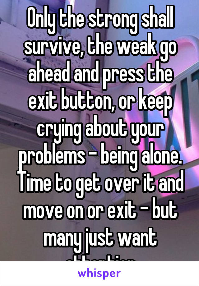 Only the strong shall survive, the weak go ahead and press the exit button, or keep crying about your problems - being alone. Time to get over it and move on or exit - but many just want attention