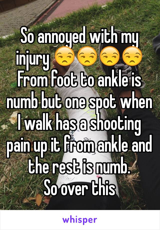 So annoyed with my injury 😒😒😒😒 From foot to ankle is numb but one spot when I walk has a shooting pain up it from ankle and the rest is numb. So over this