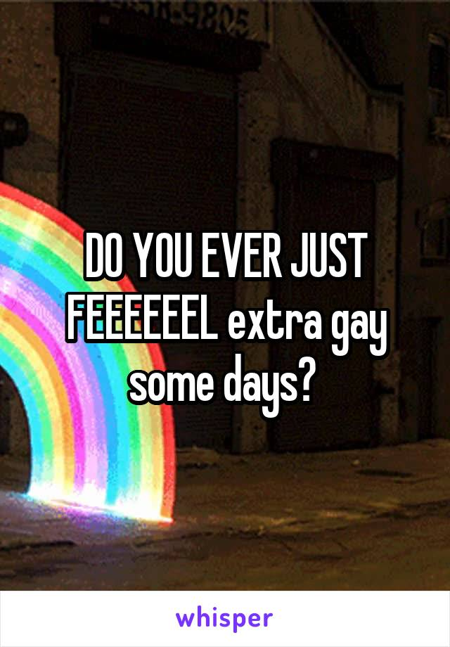 DO YOU EVER JUST FEEEEEEL extra gay some days?