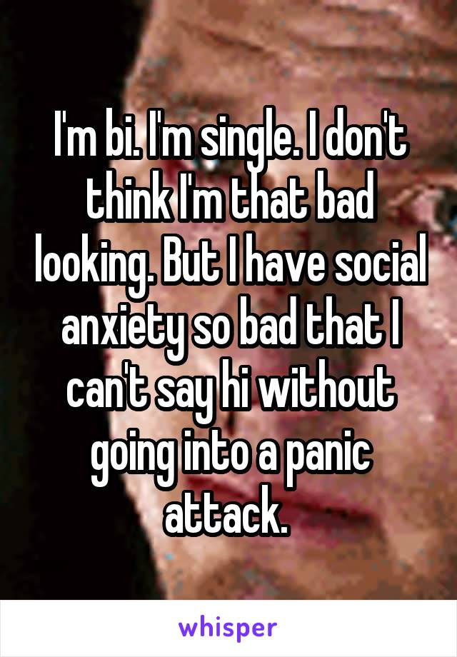 I'm bi. I'm single. I don't think I'm that bad looking. But I have social anxiety so bad that I can't say hi without going into a panic attack.