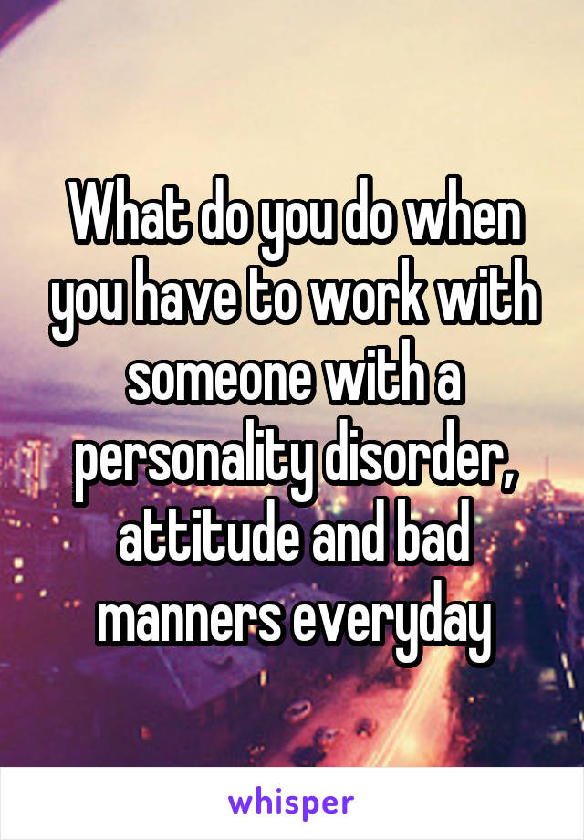 What do you do when you have to work with someone with a personality disorder, attitude and bad manners everyday