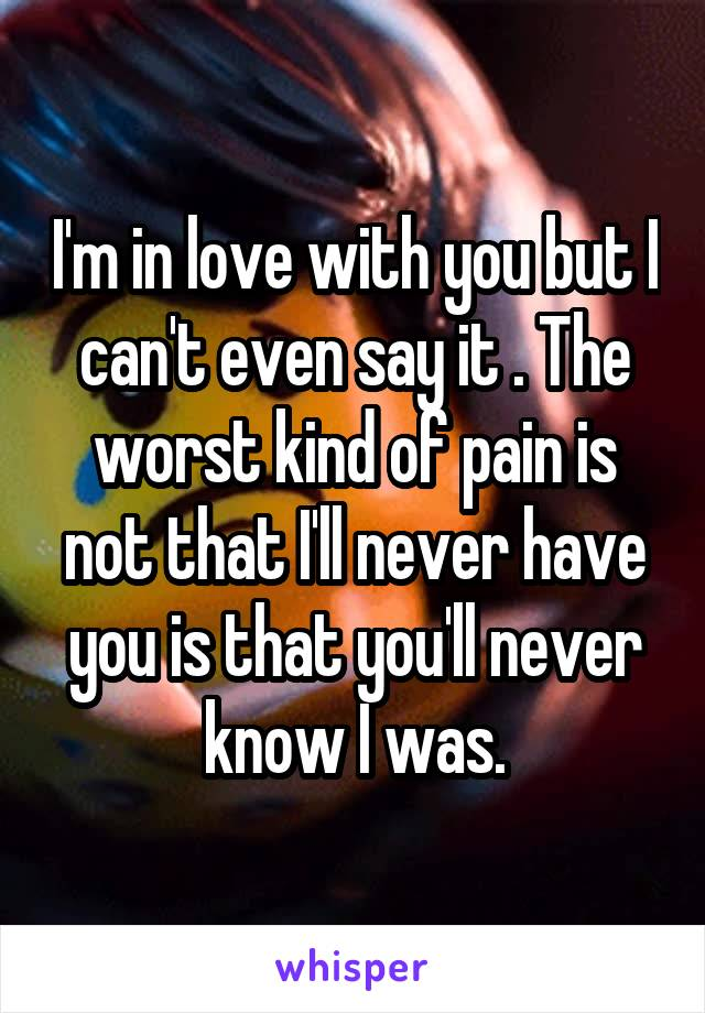 I'm in love with you but I can't even say it . The worst kind of pain is not that I'll never have you is that you'll never know I was.