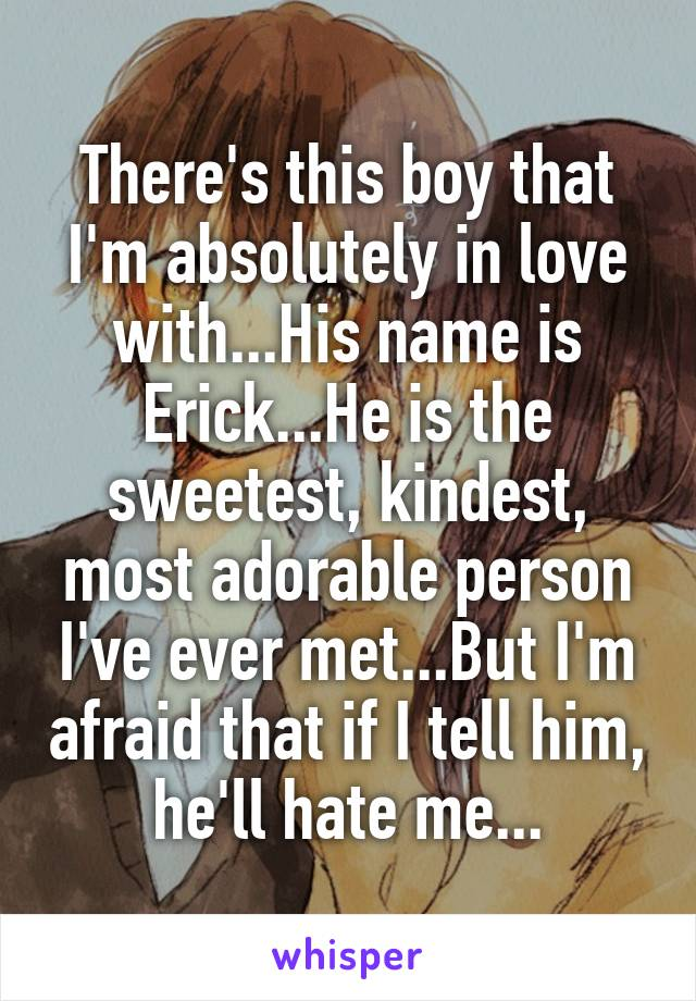 There's this boy that I'm absolutely in love with...His name is Erick...He is the sweetest, kindest, most adorable person I've ever met...But I'm afraid that if I tell him, he'll hate me...