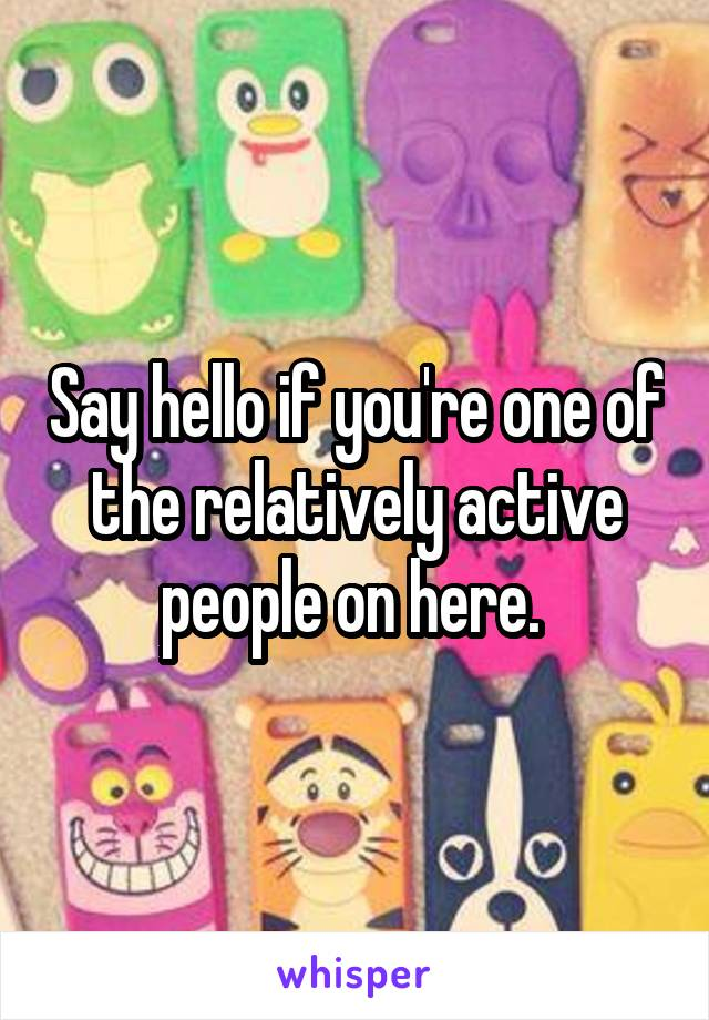 Say hello if you're one of the relatively active people on here.