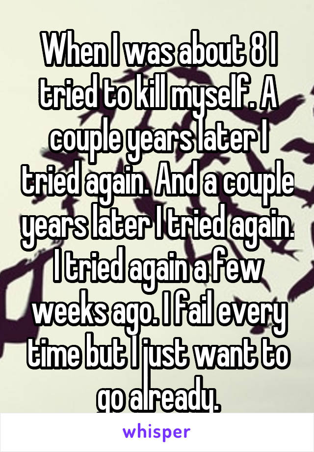 When I was about 8 I tried to kill myself. A couple years later I tried again. And a couple years later I tried again. I tried again a few weeks ago. I fail every time but I just want to go already.