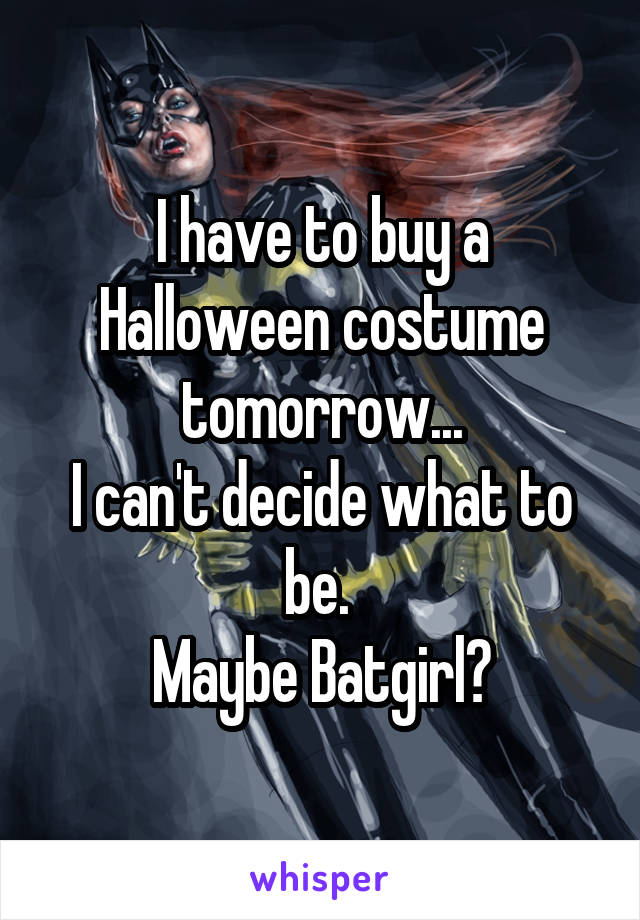 I have to buy a Halloween costume tomorrow... I can't decide what to be.  Maybe Batgirl?