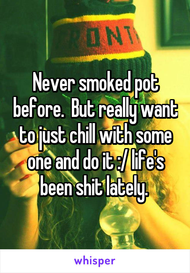 Never smoked pot before.  But really want to just chill with some one and do it :/ life's been shit lately.
