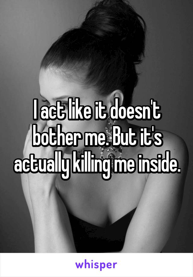 I act like it doesn't bother me. But it's actually killing me inside.