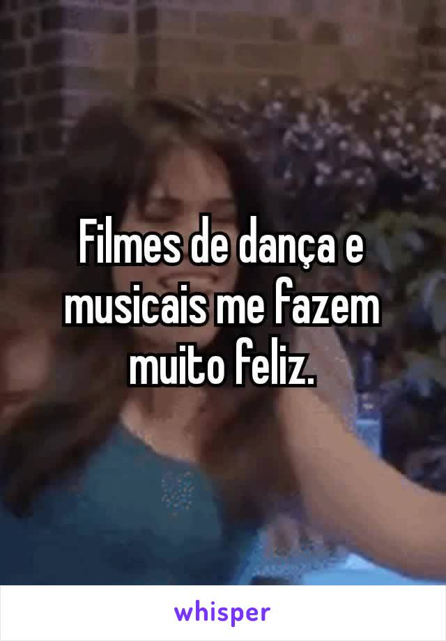 Filmes de dança e musicais me fazem muito feliz.