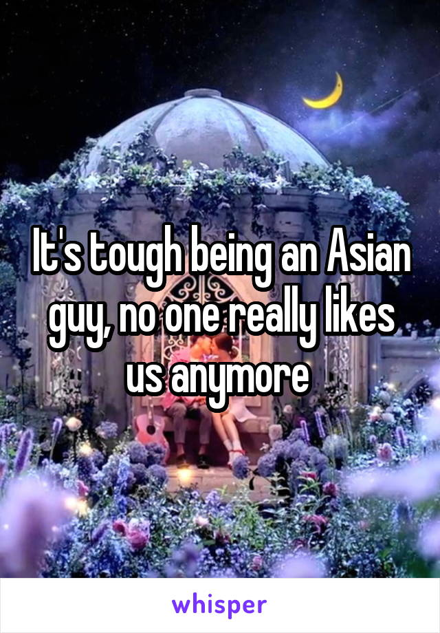 It's tough being an Asian guy, no one really likes us anymore