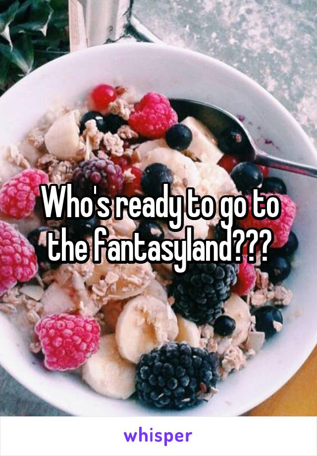 Who's ready to go to the fantasyland???
