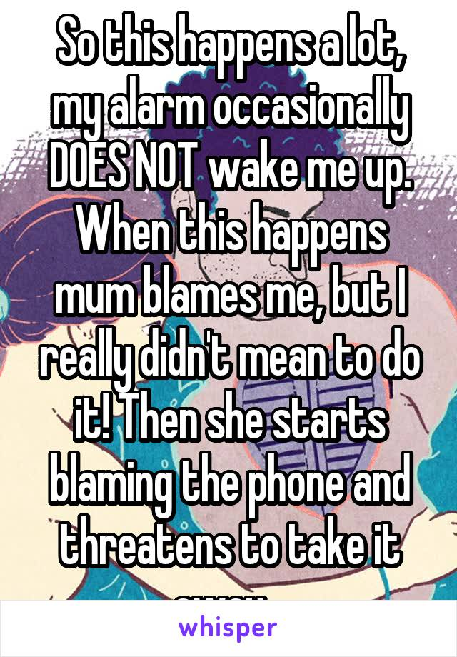 So this happens a lot, my alarm occasionally DOES NOT wake me up. When this happens mum blames me, but I really didn't mean to do it! Then she starts blaming the phone and threatens to take it away...
