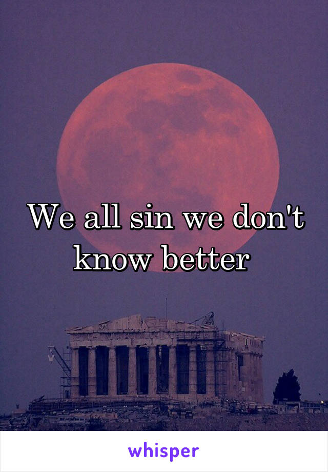 We all sin we don't know better