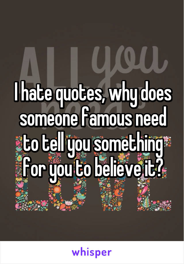 I hate quotes, why does someone famous need to tell you something for you to believe it?