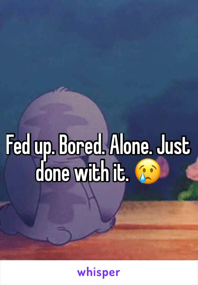 Fed up. Bored. Alone. Just done with it. 😢