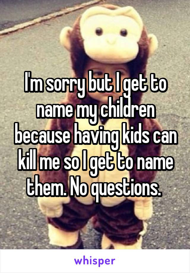 I'm sorry but I get to name my children because having kids can kill me so I get to name them. No questions.