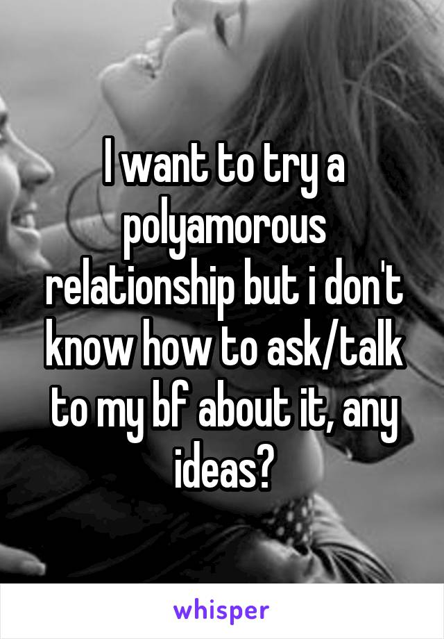 I want to try a polyamorous relationship but i don't know how to ask/talk to my bf about it, any ideas?