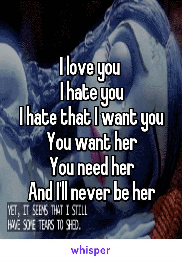 I love you  I hate you I hate that I want you You want her You need her And I'll never be her