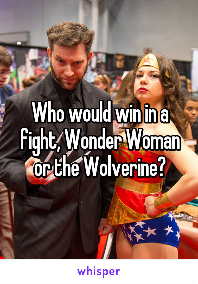 Who would win in a fight, Wonder Woman or the Wolverine?