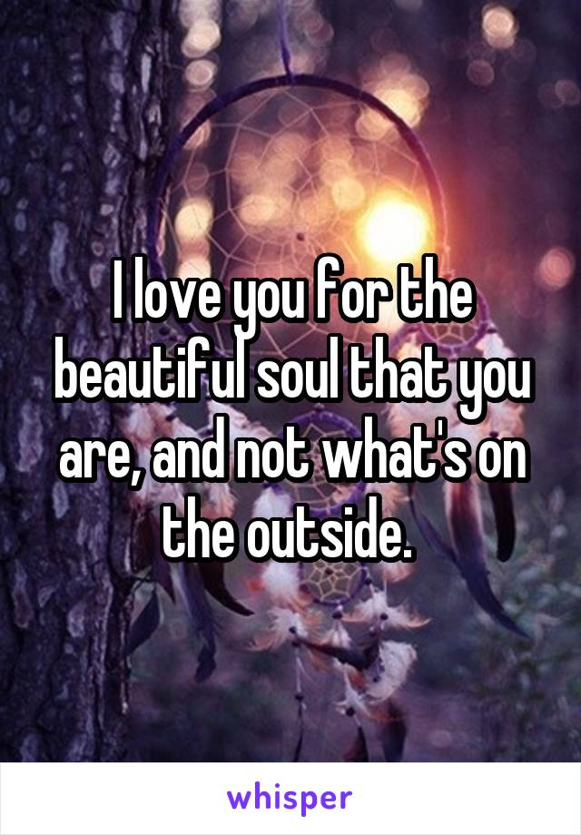 I love you for the beautiful soul that you are, and not what's on the outside.