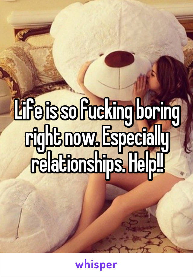 Life is so fucking boring right now. Especially relationships. Help!!